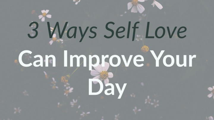 3 Ways Self Love Can Improve Your Day