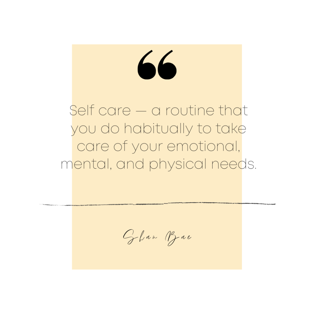 Self Care — a routine that you do habitually to take care of your emotional, mental, and physical needs.